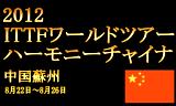 ITTFワールドツアー ハーモニーチャイナオープン2012 8月22日~26日に中国の蘇州で開催