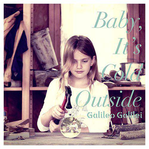 Galileo Galilei Baby,Its Cold Outside